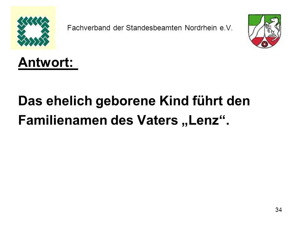 34 Fachverband der Standesbeamten Nordrhein e.V. Antwort: Das ehelich geborene Kind führt den Familienamen des Vaters Lenz.
