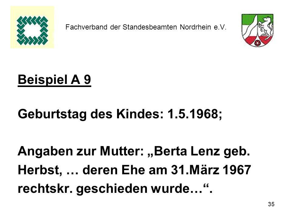 35 Fachverband der Standesbeamten Nordrhein e.V. Beispiel A 9 Geburtstag des Kindes: 1.5.1968; Angaben zur Mutter: Berta Lenz geb. Herbst, … deren Ehe