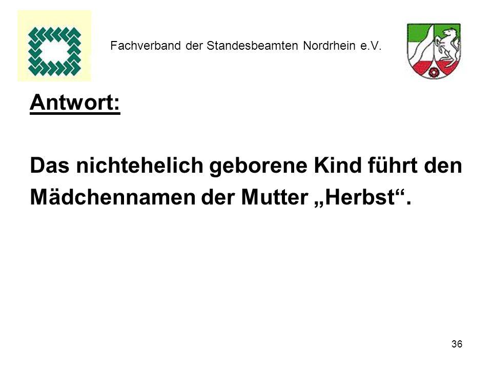36 Fachverband der Standesbeamten Nordrhein e.V. Antwort: Das nichtehelich geborene Kind führt den Mädchennamen der Mutter Herbst.