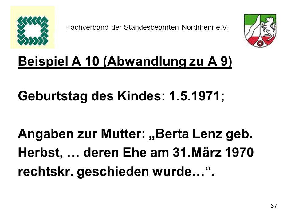 37 Fachverband der Standesbeamten Nordrhein e.V. Beispiel A 10 (Abwandlung zu A 9) Geburtstag des Kindes: 1.5.1971; Angaben zur Mutter: Berta Lenz geb