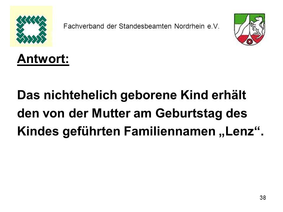 38 Fachverband der Standesbeamten Nordrhein e.V. Antwort: Das nichtehelich geborene Kind erhält den von der Mutter am Geburtstag des Kindes geführten
