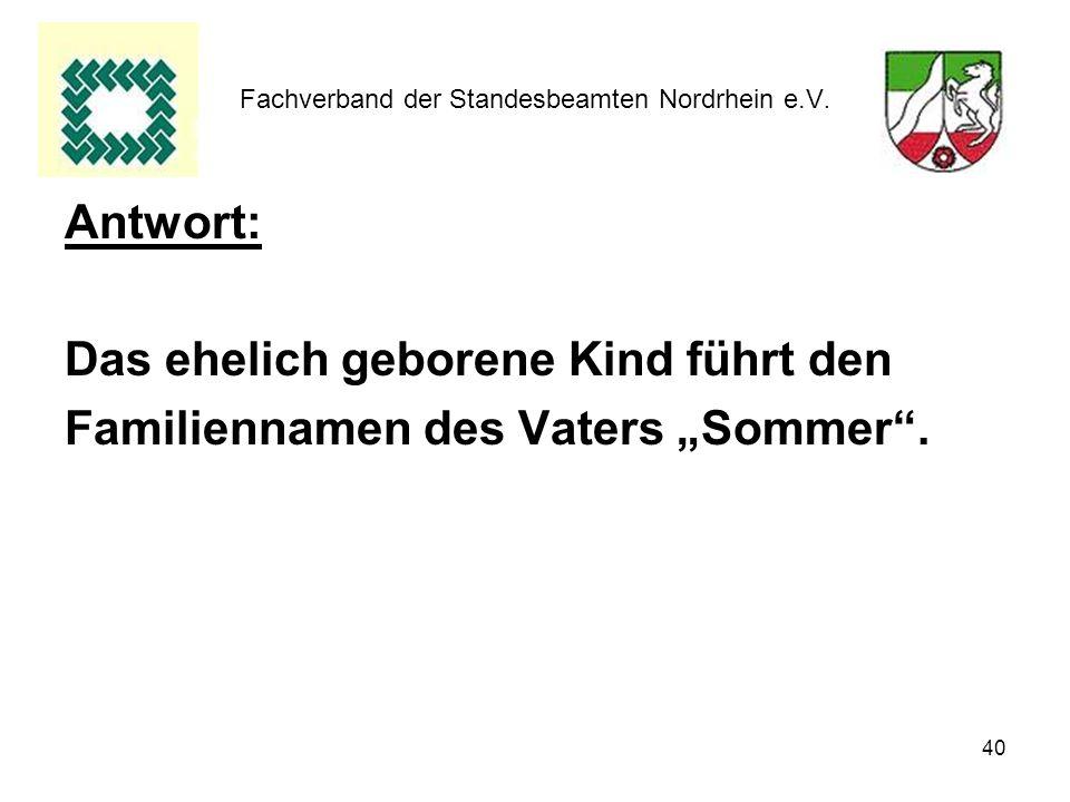 40 Fachverband der Standesbeamten Nordrhein e.V. Antwort: Das ehelich geborene Kind führt den Familiennamen des Vaters Sommer.