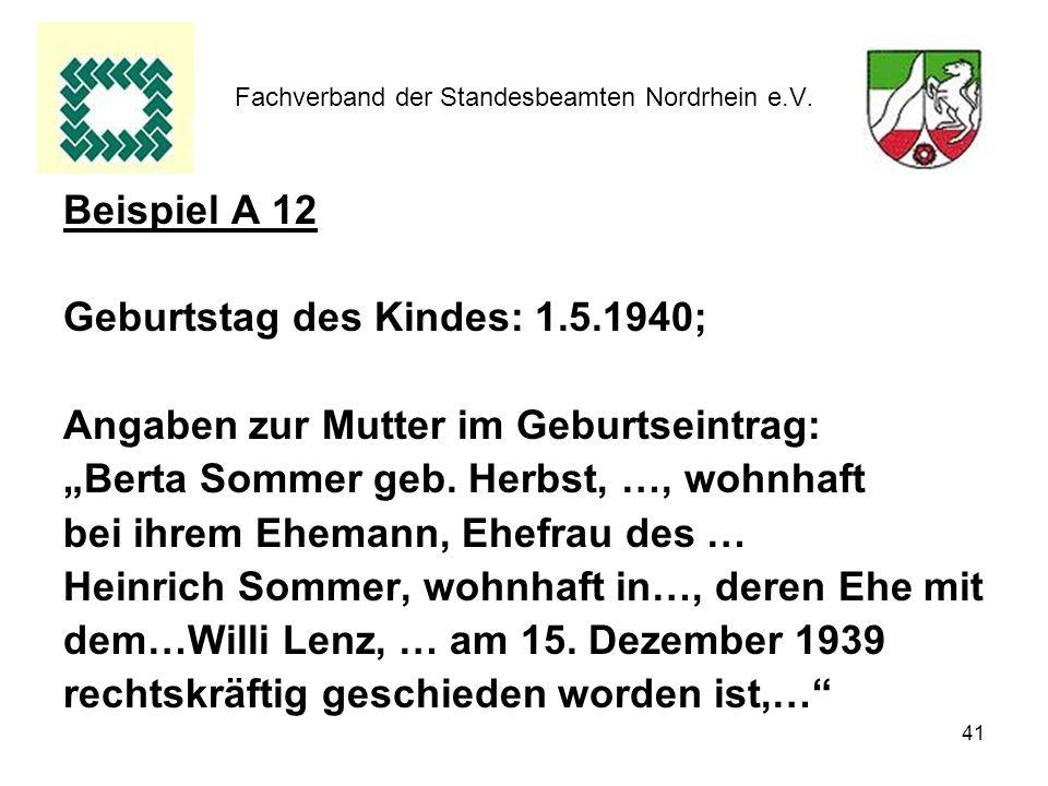 41 Fachverband der Standesbeamten Nordrhein e.V. Beispiel A 12 Geburtstag des Kindes: 1.5.1940; Angaben zur Mutter im Geburtseintrag: Berta Sommer geb