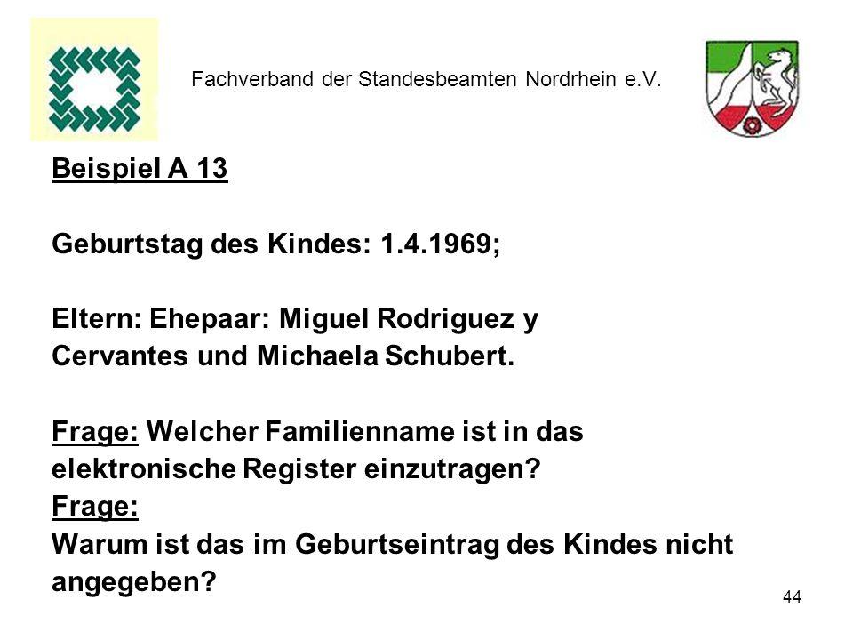 44 Fachverband der Standesbeamten Nordrhein e.V. Beispiel A 13 Geburtstag des Kindes: 1.4.1969; Eltern: Ehepaar: Miguel Rodriguez y Cervantes und Mich