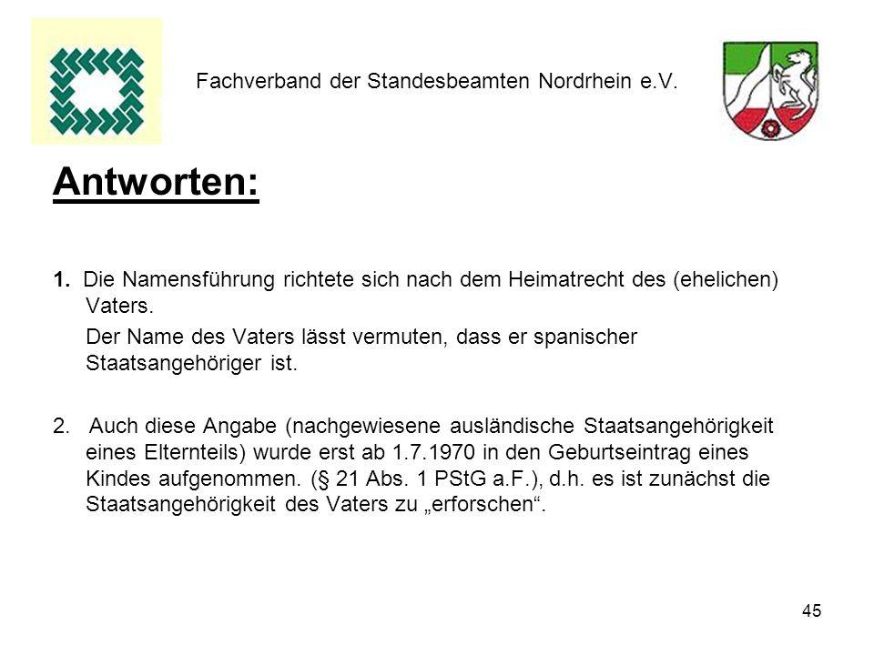 45 Fachverband der Standesbeamten Nordrhein e.V. Antworten: 1. Die Namensführung richtete sich nach dem Heimatrecht des (ehelichen) Vaters. Der Name d