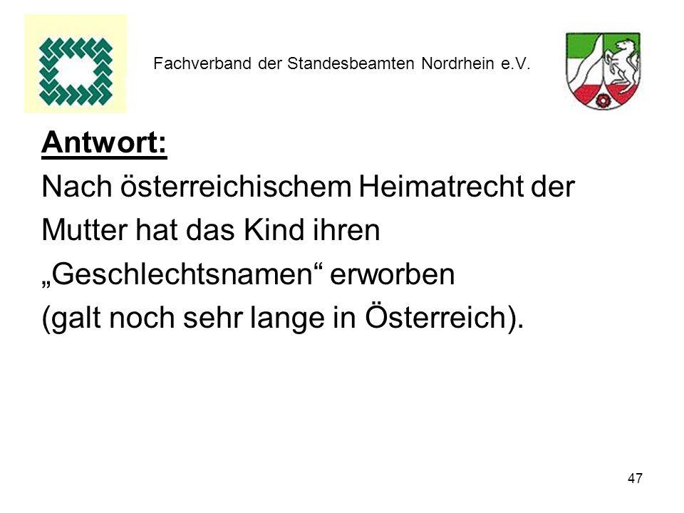 47 Fachverband der Standesbeamten Nordrhein e.V. Antwort: Nach österreichischem Heimatrecht der Mutter hat das Kind ihren Geschlechtsnamen erworben (g