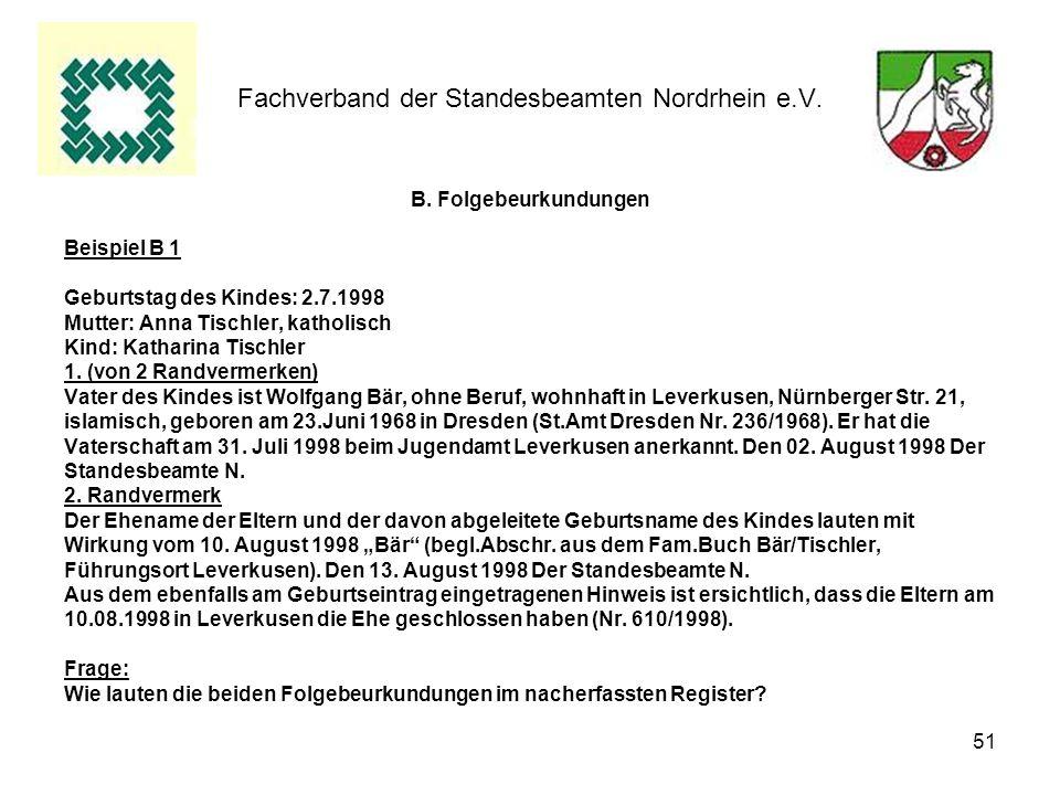 51 Fachverband der Standesbeamten Nordrhein e.V. B. Folgebeurkundungen Beispiel B 1 Geburtstag des Kindes: 2.7.1998 Mutter: Anna Tischler, katholisch