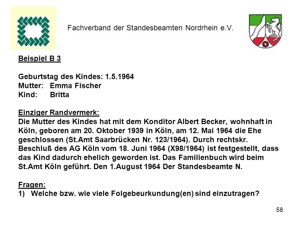 58 Fachverband der Standesbeamten Nordrhein e.V. Beispiel B 3 Geburtstag des Kindes: 1.5.1964 Mutter: Emma Fischer Kind: Britta Einziger Randvermerk: