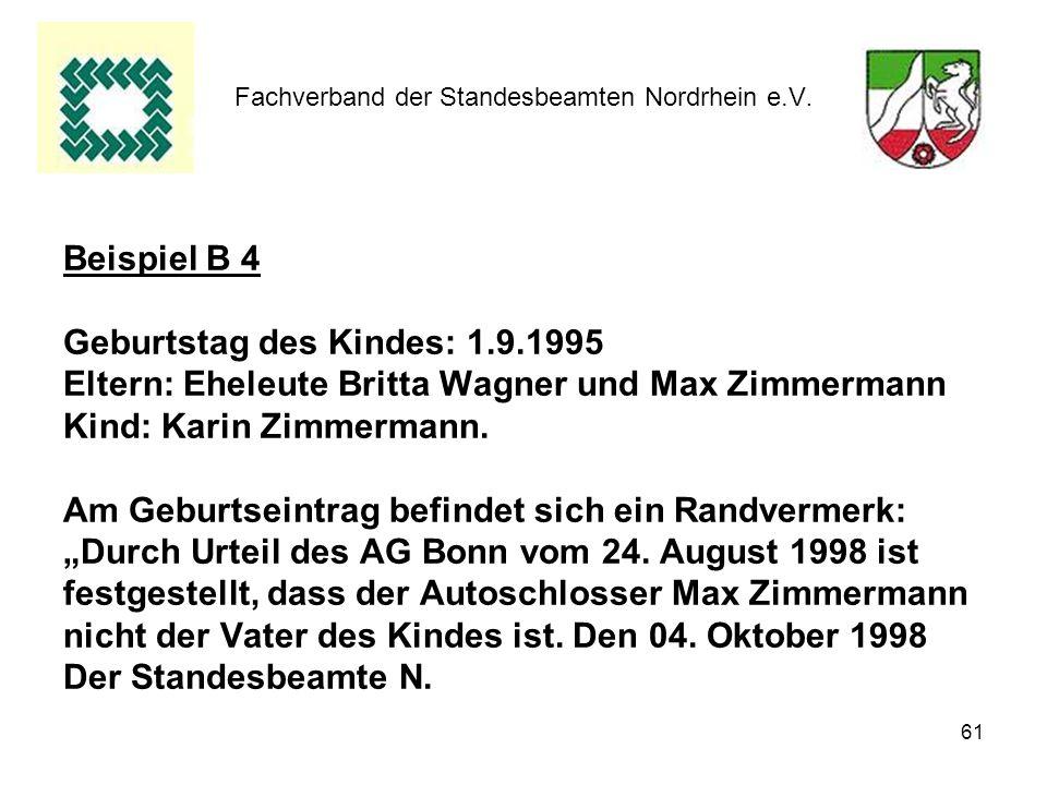 61 Fachverband der Standesbeamten Nordrhein e.V. Beispiel B 4 Geburtstag des Kindes: 1.9.1995 Eltern: Eheleute Britta Wagner und Max Zimmermann Kind: