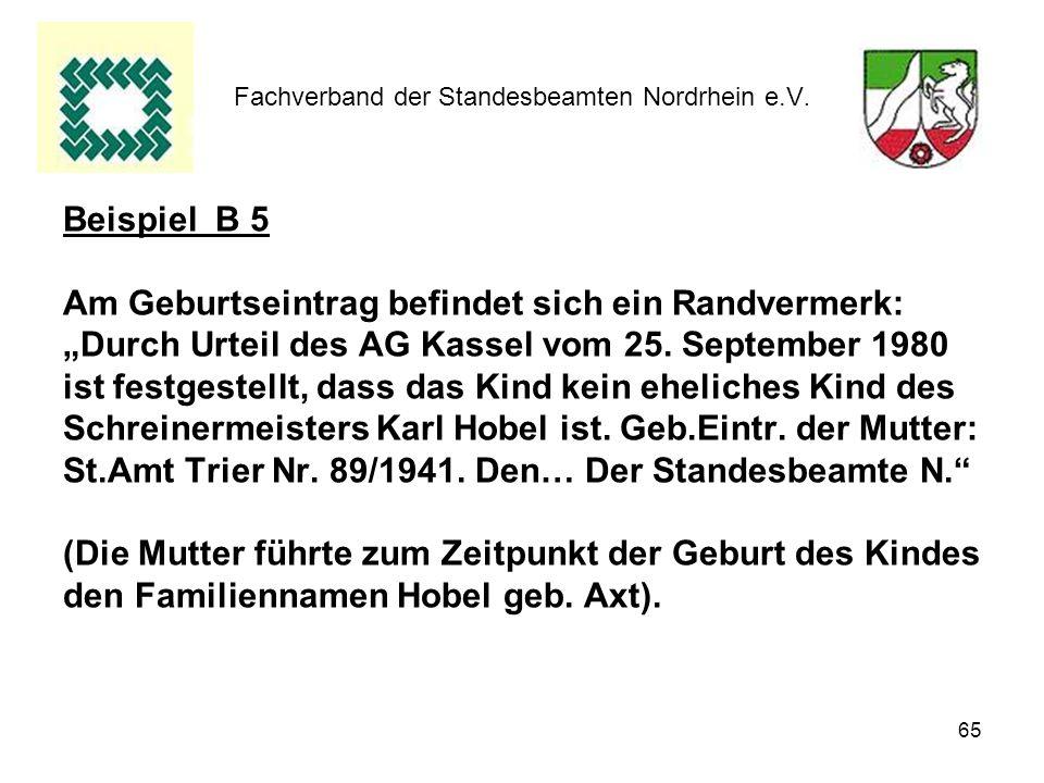 65 Fachverband der Standesbeamten Nordrhein e.V. Beispiel B 5 Am Geburtseintrag befindet sich ein Randvermerk: Durch Urteil des AG Kassel vom 25. Sept