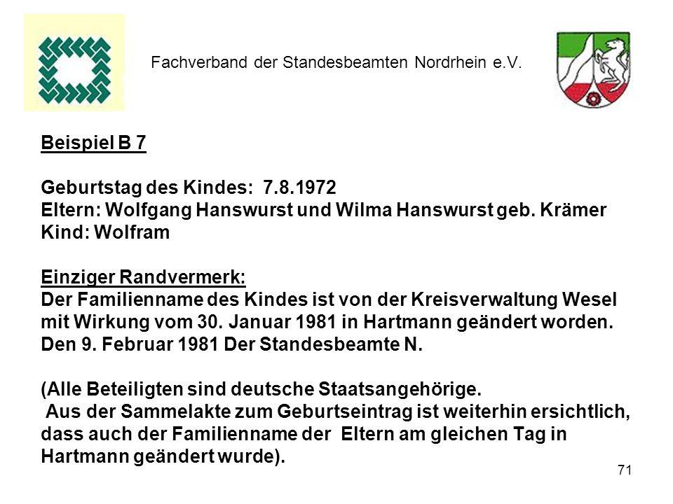 71 Fachverband der Standesbeamten Nordrhein e.V. Beispiel B 7 Geburtstag des Kindes: 7.8.1972 Eltern: Wolfgang Hanswurst und Wilma Hanswurst geb. Kräm