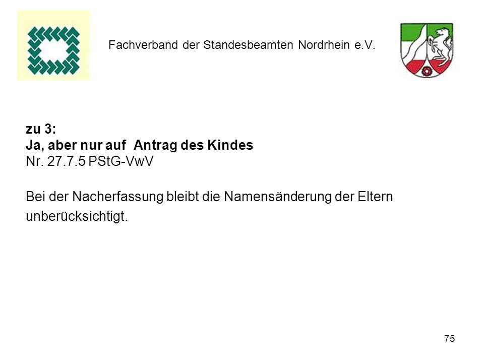 75 Fachverband der Standesbeamten Nordrhein e.V. zu 3: Ja, aber nur auf Antrag des Kindes Nr. 27.7.5 PStG-VwV Bei der Nacherfassung bleibt die Namensä