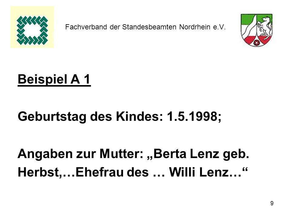 9 Fachverband der Standesbeamten Nordrhein e.V. Beispiel A 1 Geburtstag des Kindes: 1.5.1998; Angaben zur Mutter: Berta Lenz geb. Herbst,…Ehefrau des