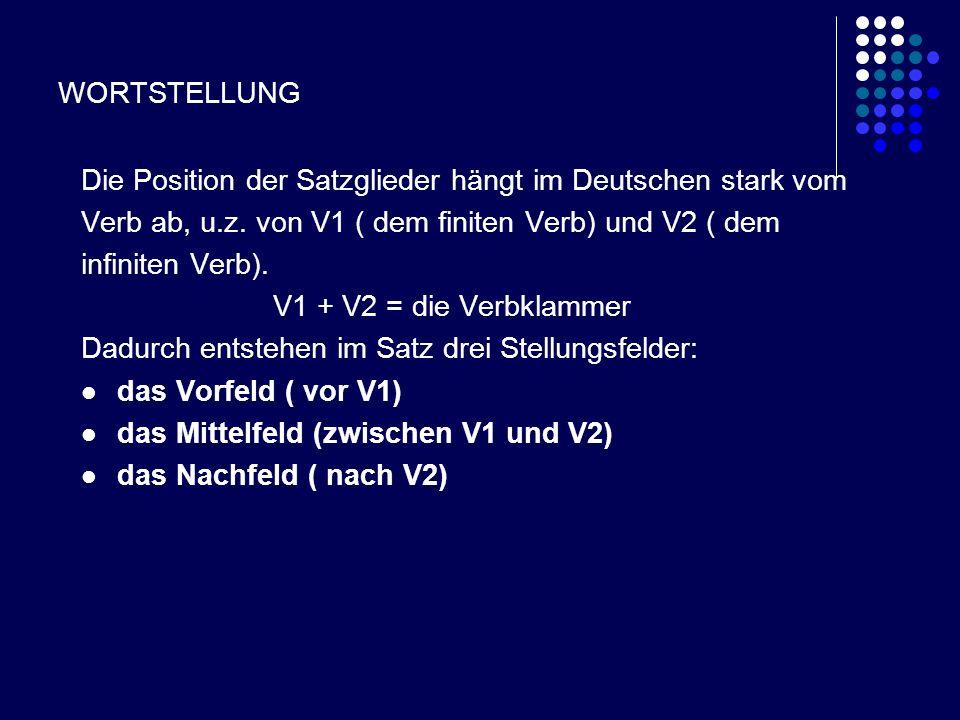 WORTSTELLUNG Die Position der Satzglieder hängt im Deutschen stark vom Verb ab, u.z. von V1 ( dem finiten Verb) und V2 ( dem infiniten Verb). V1 + V2