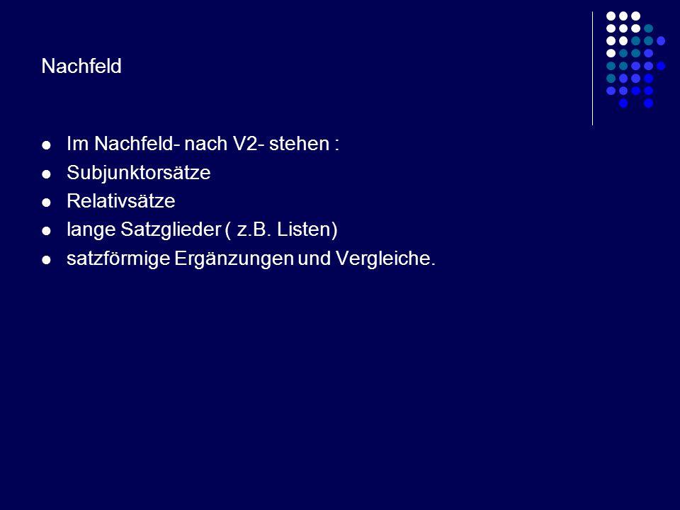 Nachfeld Im Nachfeld- nach V2- stehen : Subjunktorsätze Relativsätze lange Satzglieder ( z.B. Listen) satzförmige Ergänzungen und Vergleiche.