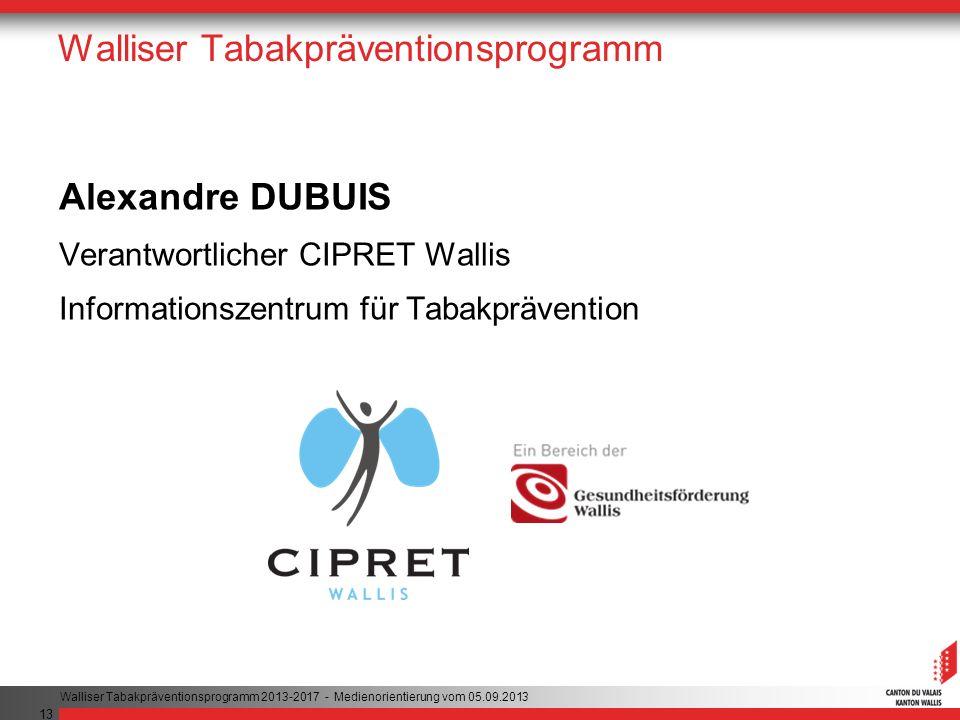 13 Walliser Tabakpräventionsprogramm Alexandre DUBUIS Verantwortlicher CIPRET Wallis Informationszentrum für Tabakprävention Walliser Tabakpräventionsprogramm 2013-2017 - Medienorientierung vom 05.09.2013