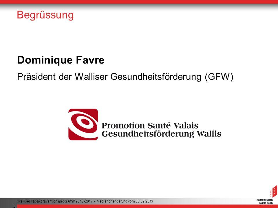3 Begrüssung Dominique Favre Präsident der Walliser Gesundheitsförderung (GFW) Walliser Tabakpräventionsprogramm 2013-2017 - Medienorientierung vom 05.09.2013