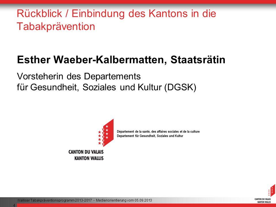 4 Rückblick / Einbindung des Kantons in die Tabakprävention Esther Waeber-Kalbermatten, Staatsrätin Vorsteherin des Departements für Gesundheit, Soziales und Kultur (DGSK) Walliser Tabakpräventionsprogramm 2013-2017 - Medienorientierung vom 05.09.2013