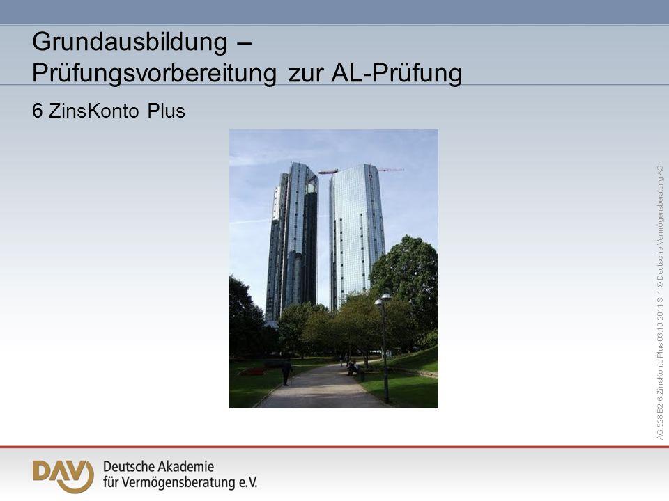 AG 528 B2 6 ZinsKonto Plus 03.10.2011 S. 1 © Deutsche Vermögensberatung AG Grundausbildung – Prüfungsvorbereitung zur AL-Prüfung 6 ZinsKonto Plus