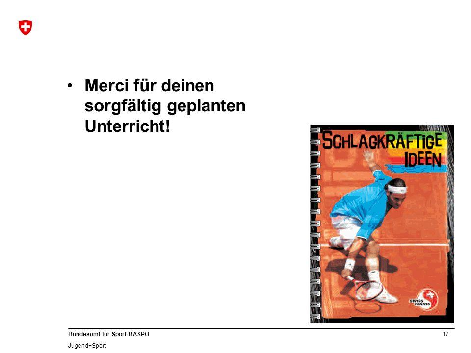 17 Bundesamt für Sport BASPO Jugend+Sport Merci für deinen sorgfältig geplanten Unterricht!