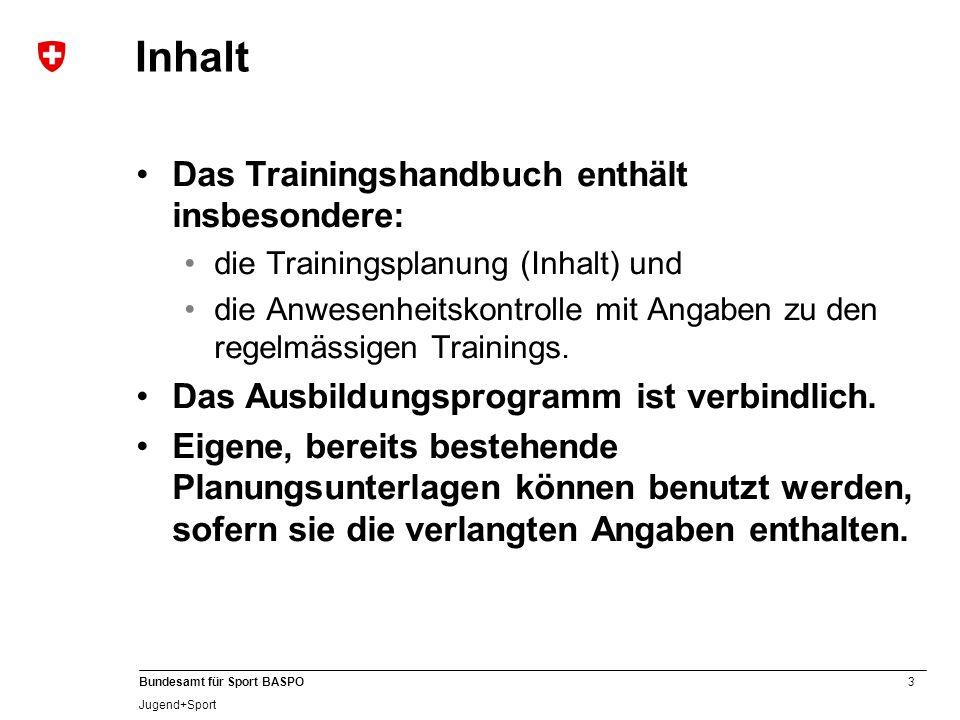 3 Bundesamt für Sport BASPO Jugend+Sport Inhalt Das Trainingshandbuch enthält insbesondere: die Trainingsplanung (Inhalt) und die Anwesenheitskontrolle mit Angaben zu den regelmässigen Trainings.