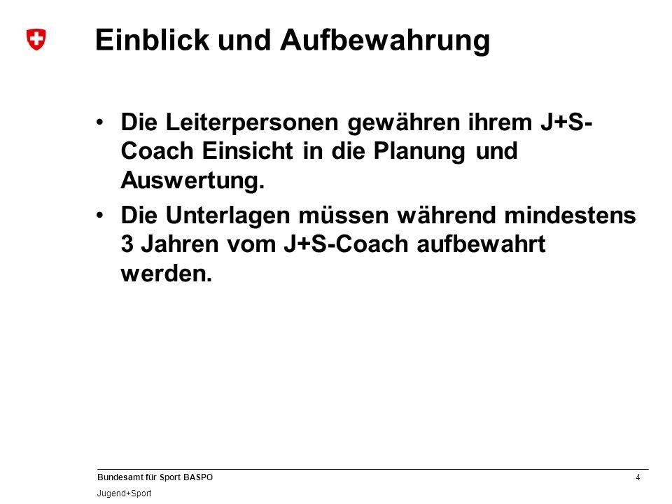 4 Bundesamt für Sport BASPO Jugend+Sport Einblick und Aufbewahrung Die Leiterpersonen gewähren ihrem J+S- Coach Einsicht in die Planung und Auswertung.