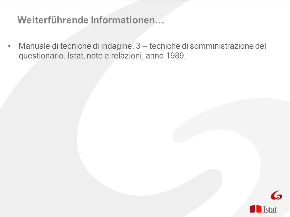 Weiterführende Informationen… Manuale di tecniche di indagine. 3 – tecniche di somministrazione del questionario. Istat, note e relazioni, anno 1989.