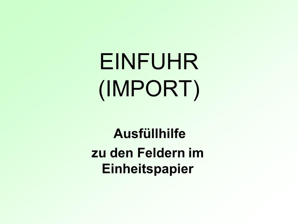 EINFUHR (IMPORT) Ausfüllhilfe zu den Feldern im Einheitspapier