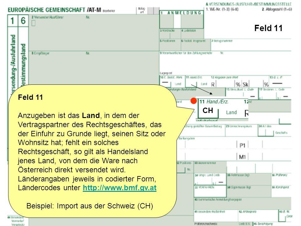 Feld 11 Feld 11 Anzugeben ist das Land, in dem der Vertragspartner des Rechtsgeschäftes, das der Einfuhr zu Grunde liegt, seinen Sitz oder Wohnsitz ha