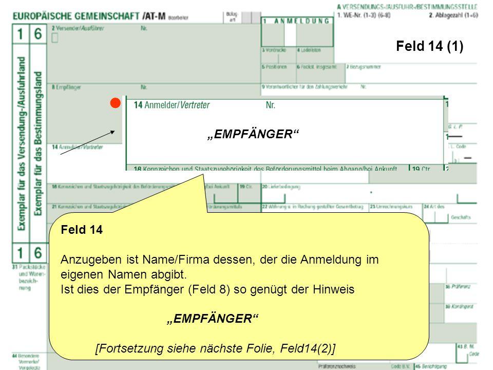 Feld 14 (1) Feld 14 Anzugeben ist Name/Firma dessen, der die Anmeldung im eigenen Namen abgibt. Ist dies der Empfänger (Feld 8) so genügt der Hinweis