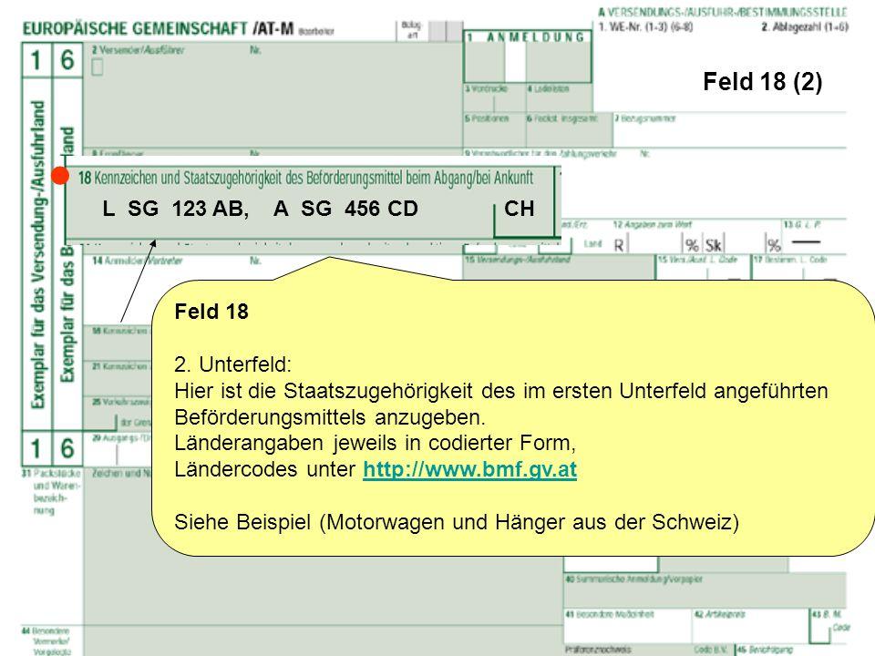 Feld 18 (2) Feld 18 2. Unterfeld: Hier ist die Staatszugehörigkeit des im ersten Unterfeld angeführten Beförderungsmittels anzugeben. Länderangaben je