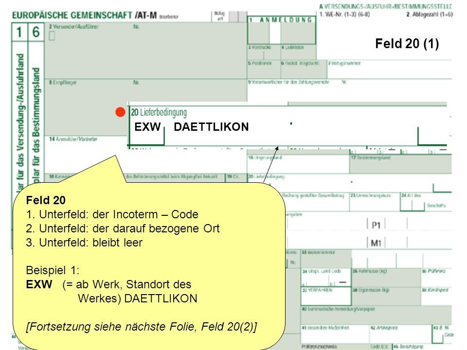Feld 20 (1) Feld 20 1. Unterfeld: der Incoterm – Code 2. Unterfeld: der darauf bezogene Ort 3. Unterfeld: bleibt leer Beispiel 1: EXW (= ab Werk, Stan