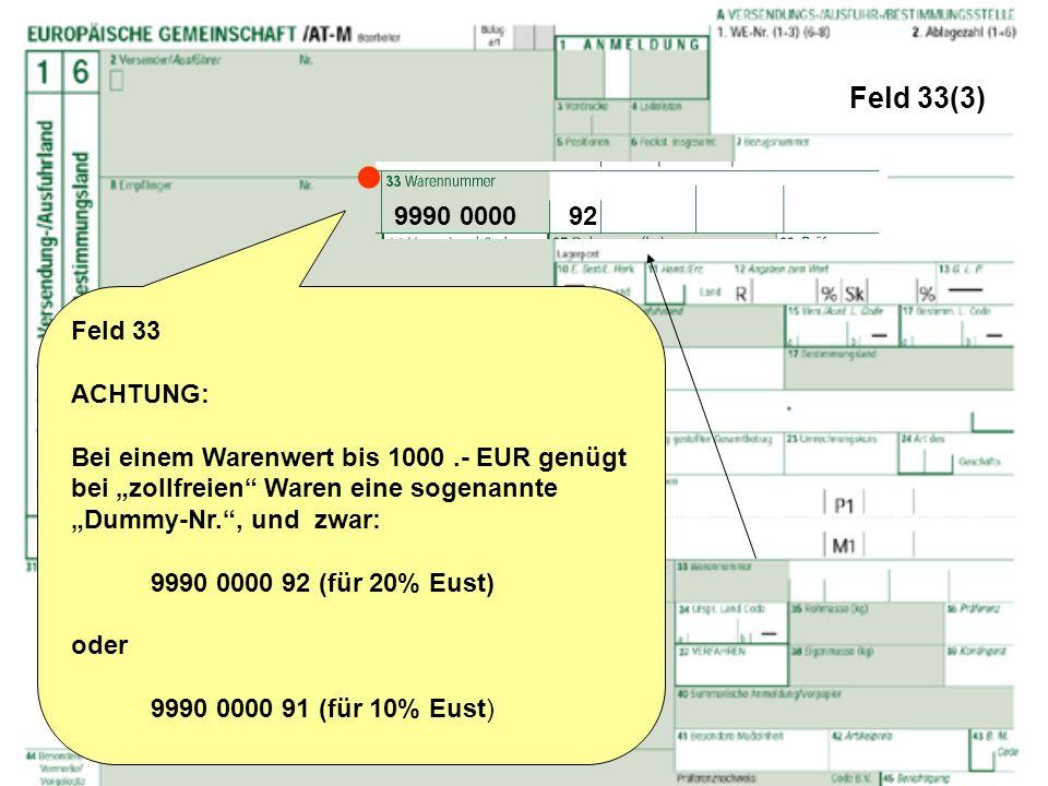 Feld 33(3) Feld 33 ACHTUNG: Bei einem Warenwert bis 1000.- EUR genügt bei zollfreien Waren eine sogenannte Dummy-Nr., und zwar: 9990 0000 92 (für 20%