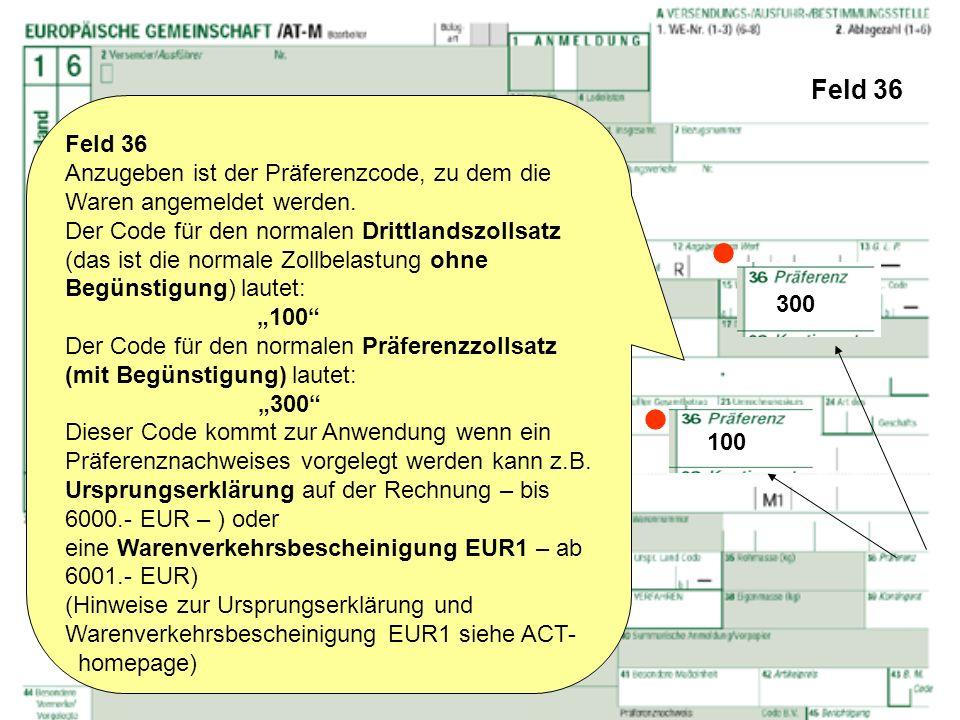 Feld 36 Feld 36 Anzugeben ist der Präferenzcode, zu dem die Waren angemeldet werden. Der Code für den normalen Drittlandszollsatz (das ist die normale