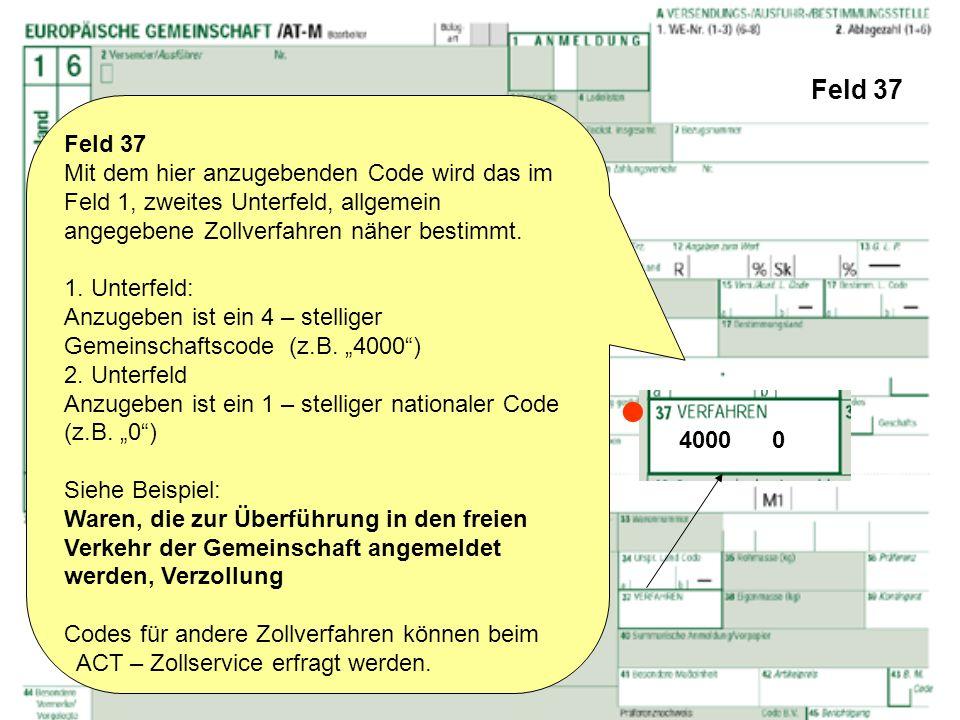 Feld 37 Feld 37 Mit dem hier anzugebenden Code wird das im Feld 1, zweites Unterfeld, allgemein angegebene Zollverfahren näher bestimmt. 1. Unterfeld: