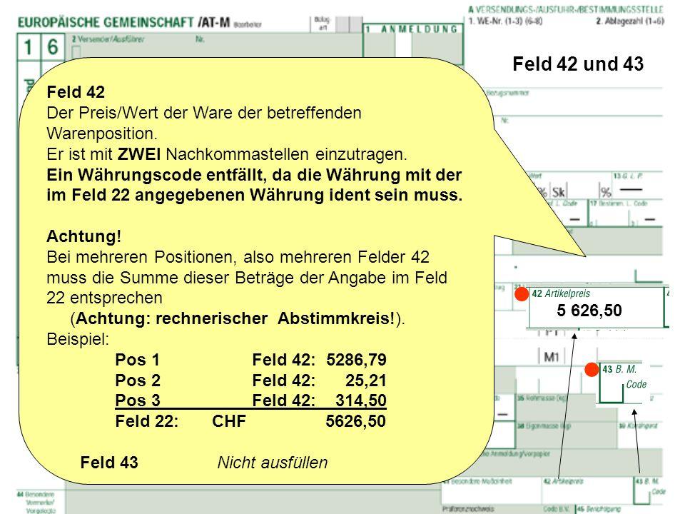 Feld 42 und 43 Feld 42 Der Preis/Wert der Ware der betreffenden Warenposition. Er ist mit ZWEI Nachkommastellen einzutragen. Ein Währungscode entfällt