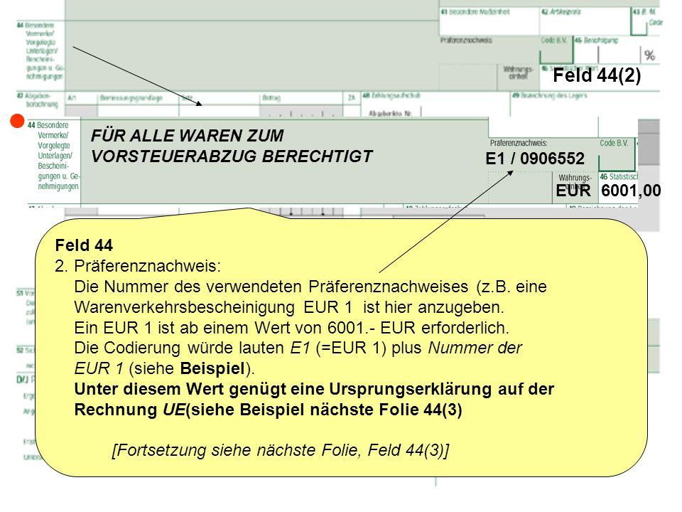 Feld 44(2) Feld 44 2. Präferenznachweis: Die Nummer des verwendeten Präferenznachweises (z.B. eine Warenverkehrsbescheinigung EUR 1 ist hier anzugeben