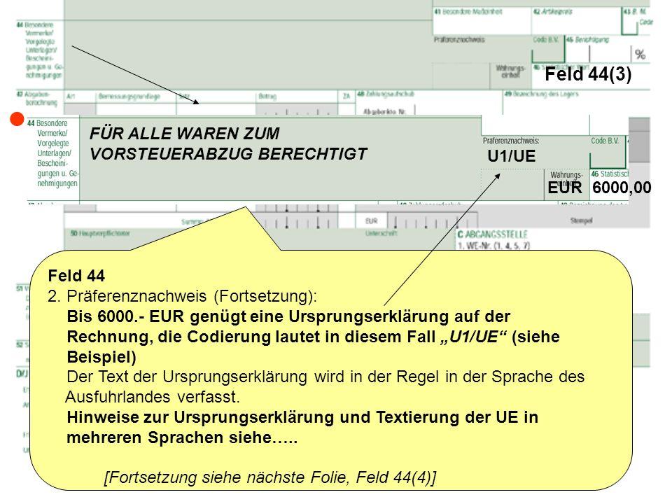 Feld 44(3) Feld 44 2. Präferenznachweis (Fortsetzung): Bis 6000.- EUR genügt eine Ursprungserklärung auf der Rechnung, die Codierung lautet in diesem
