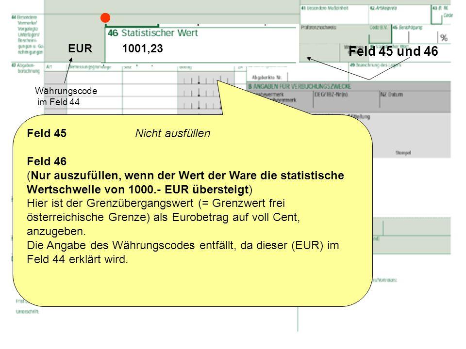 Feld 45 und 46 Feld 45 Nicht ausfüllen Feld 46 (Nur auszufüllen, wenn der Wert der Ware die statistische Wertschwelle von 1000.- EUR übersteigt) Hier