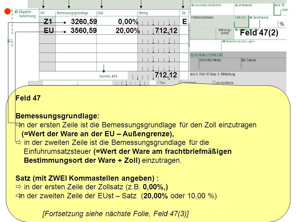 Feld 47(2) Feld 47 Bemessungsgrundlage: in der ersten Zeile ist die Bemessungsgrundlage für den Zoll einzutragen (=Wert der Ware an der EU – Außengren