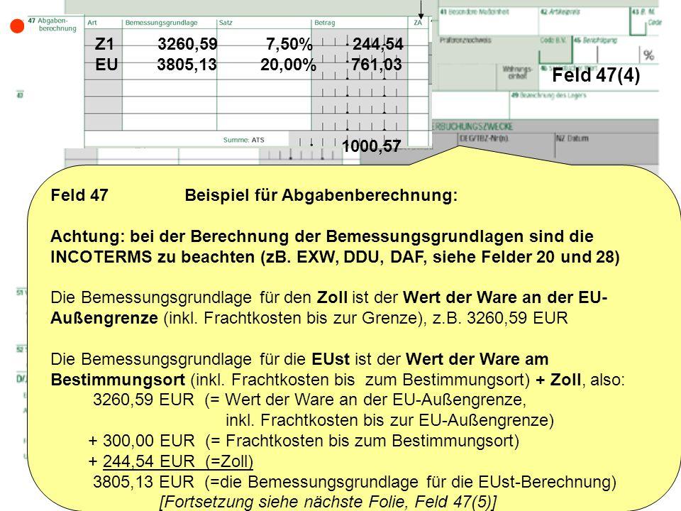 Feld 47(4) Feld 47 Beispiel für Abgabenberechnung: Achtung: bei der Berechnung der Bemessungsgrundlagen sind die INCOTERMS zu beachten (zB. EXW, DDU,