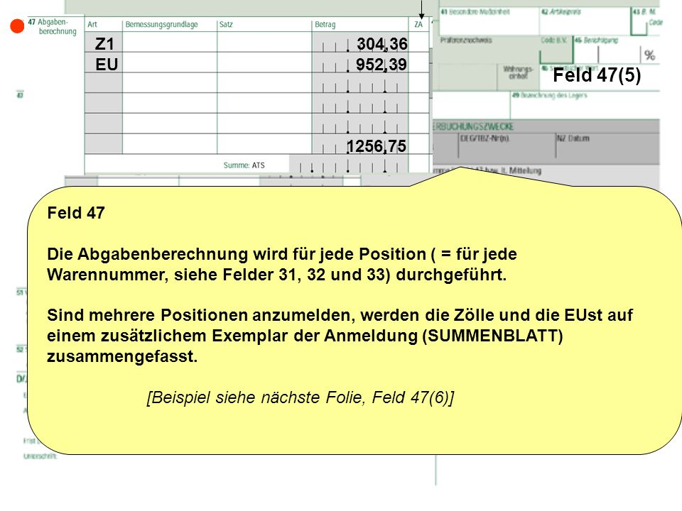 Feld 47(5) Feld 47 Die Abgabenberechnung wird für jede Position ( = für jede Warennummer, siehe Felder 31, 32 und 33) durchgeführt. Sind mehrere Posit
