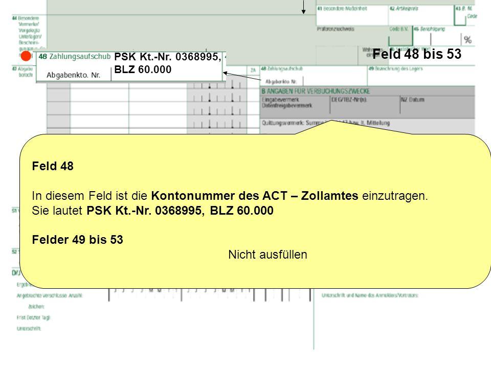 Feld 48 bis 53 Feld 48 In diesem Feld ist die Kontonummer des ACT – Zollamtes einzutragen. Sie lautet PSK Kt.-Nr. 0368995, BLZ 60.000 Felder 49 bis 53