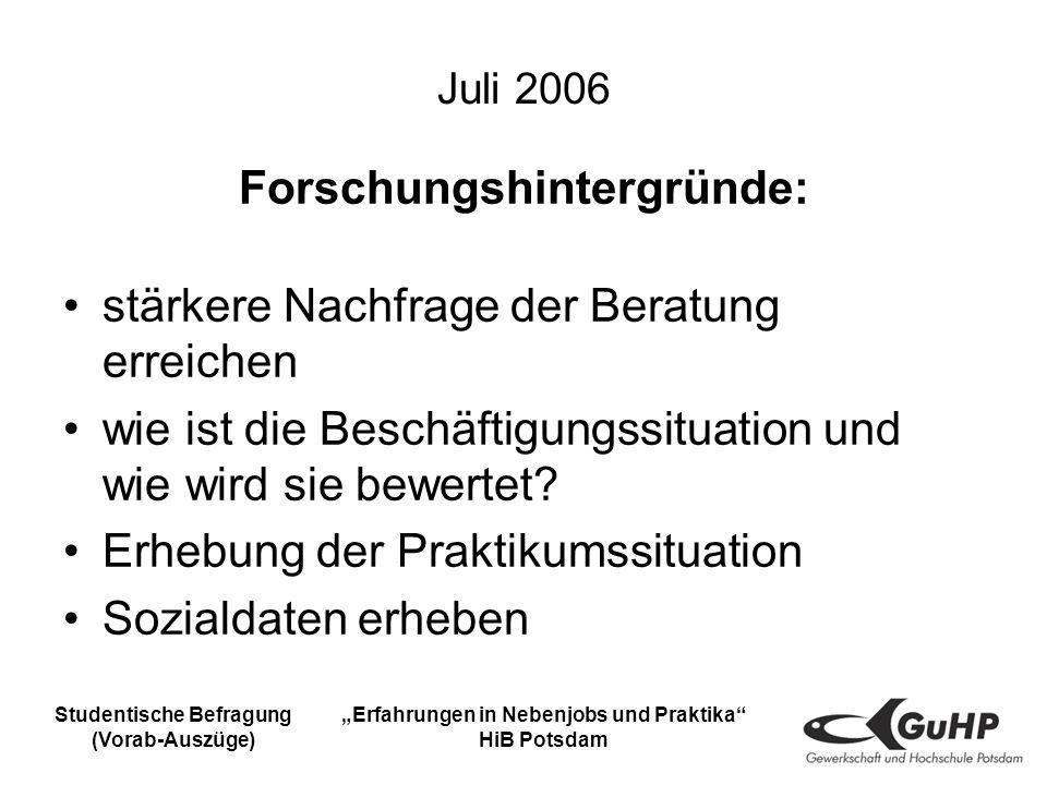 Studentische Befragung (Vorab-Auszüge) Erfahrungen in Nebenjobs und Praktika HiB Potsdam Juli 2006 Forschungshintergründe: stärkere Nachfrage der Beratung erreichen wie ist die Beschäftigungssituation und wie wird sie bewertet.