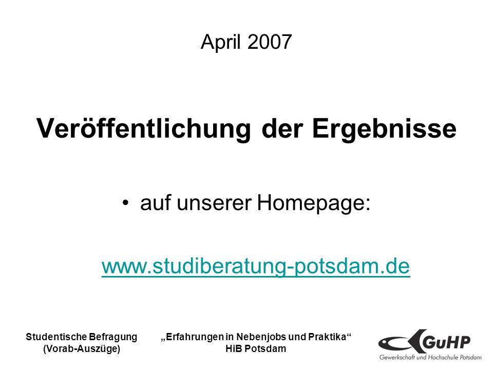 Studentische Befragung (Vorab-Auszüge) Erfahrungen in Nebenjobs und Praktika HiB Potsdam April 2007 Veröffentlichung der Ergebnisse auf unserer Homepage: www.studiberatung-potsdam.de