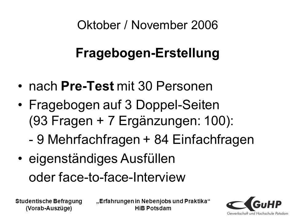 Studentische Befragung (Vorab-Auszüge) Erfahrungen in Nebenjobs und Praktika HiB Potsdam Oktober / November 2006 Fragebogen-Erstellung nach Pre-Test mit 30 Personen Fragebogen auf 3 Doppel-Seiten (93 Fragen + 7 Ergänzungen: 100): - 9 Mehrfachfragen + 84 Einfachfragen eigenständiges Ausfüllen oder face-to-face-Interview