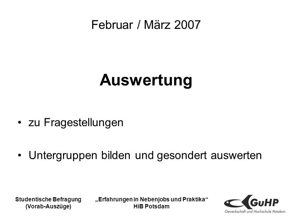 Studentische Befragung (Vorab-Auszüge) Erfahrungen in Nebenjobs und Praktika HiB Potsdam Februar / März 2007 Auswertung zu Fragestellungen Untergruppen bilden und gesondert auswerten