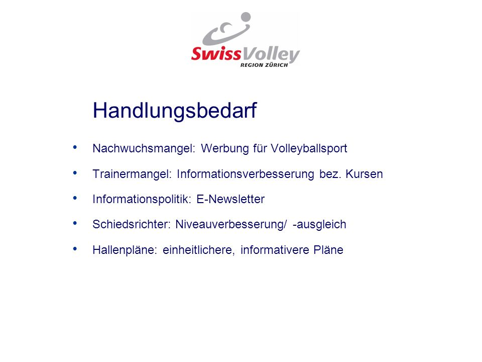 Handlungsbedarf Nachwuchsmangel: Werbung für Volleyballsport Trainermangel: Informationsverbesserung bez. Kursen Informationspolitik: E-Newsletter Sch