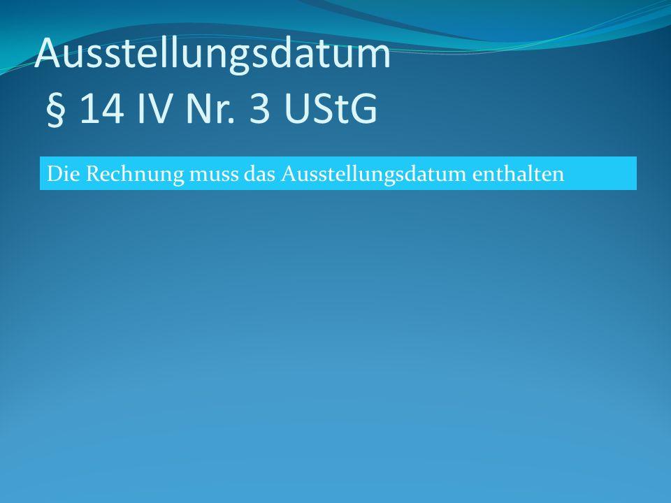 Ausstellungsdatum § 14 IV Nr. 3 UStG Die Rechnung muss das Ausstellungsdatum enthalten