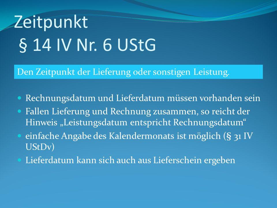 Zeitpunkt § 14 IV Nr. 6 UStG Rechnungsdatum und Lieferdatum müssen vorhanden sein Fallen Lieferung und Rechnung zusammen, so reicht der Hinweis Leistu